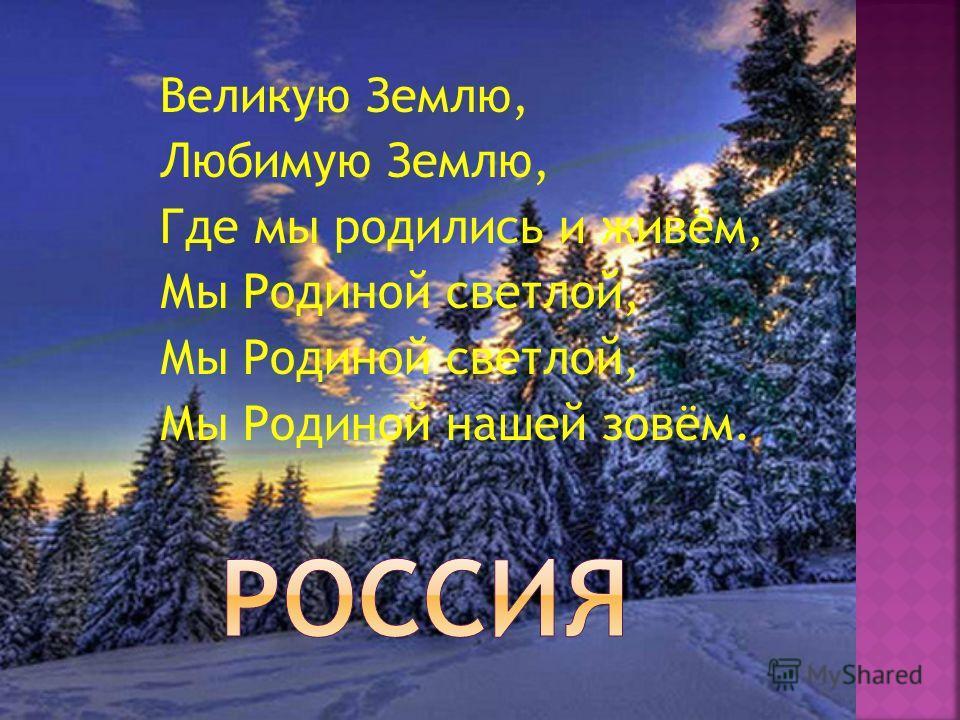 Великую Землю, Любимую Землю, Где мы родились и живём, Мы Родиной светлой, Мы Родиной нашей зовём.