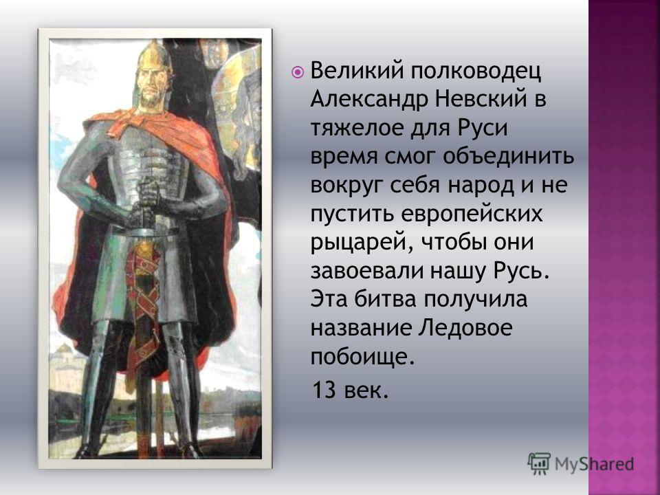 Великий полководец Александр Невский в тяжелое для Руси время смог объединить вокруг себя народ и не пустить европейских рыцарей, чтобы они завоевали нашу Русь. Эта битва получила название Ледовое побоище. 13 век.