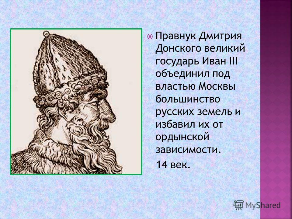 Правнук Дмитрия Донского великий государь Иван III объединил под властью Москвы большинство русских земель и избавил их от ордынской зависимости. 14 век.