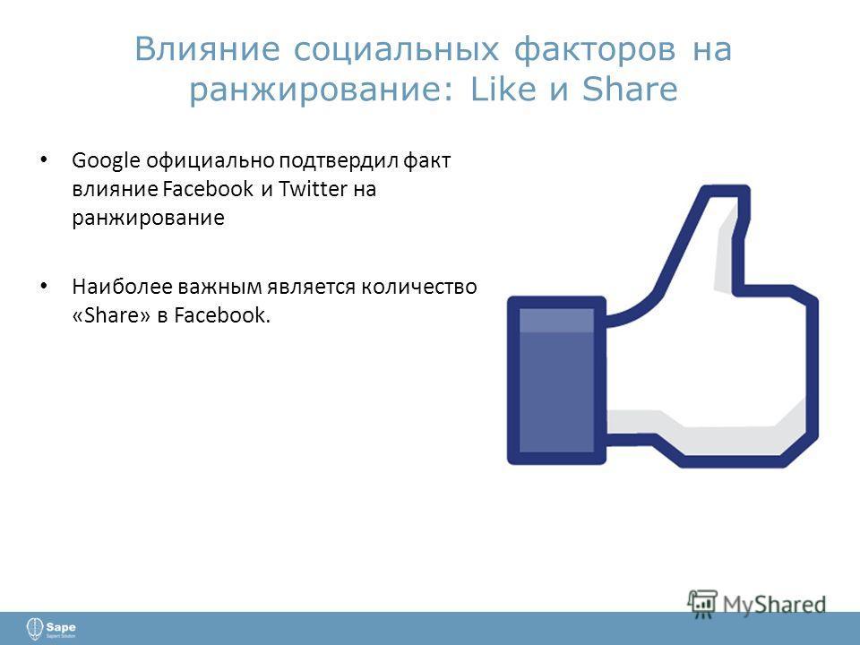 Влияние социальных факторов на ранжирование: Like и Share Google официально подтвердил факт влияние Facebook и Twitter на ранжирование Наиболее важным является количество «Share» в Facebook.