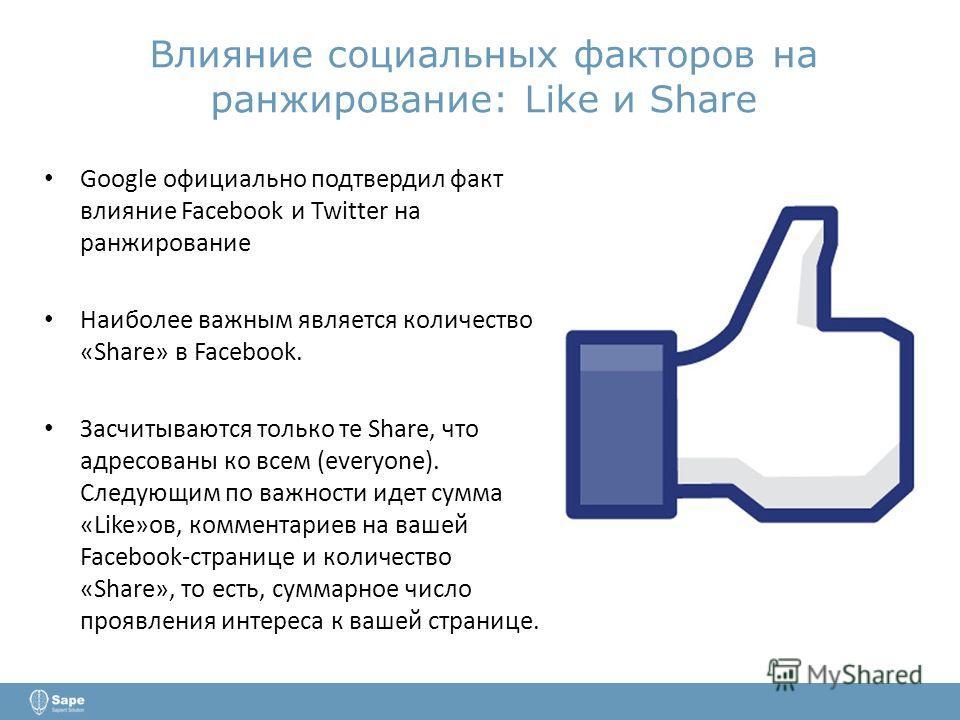 Влияние социальных факторов на ранжирование: Like и Share Google официально подтвердил факт влияние Facebook и Twitter на ранжирование Наиболее важным является количество «Share» в Facebook. Засчитываются только те Share, что адресованы ко всем (ever