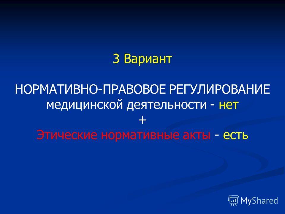 3 Вариант НОРМАТИВНО-ПРАВОВОЕ РЕГУЛИРОВАНИЕ медицинской деятельности - нет + Этические нормативные акты - есть