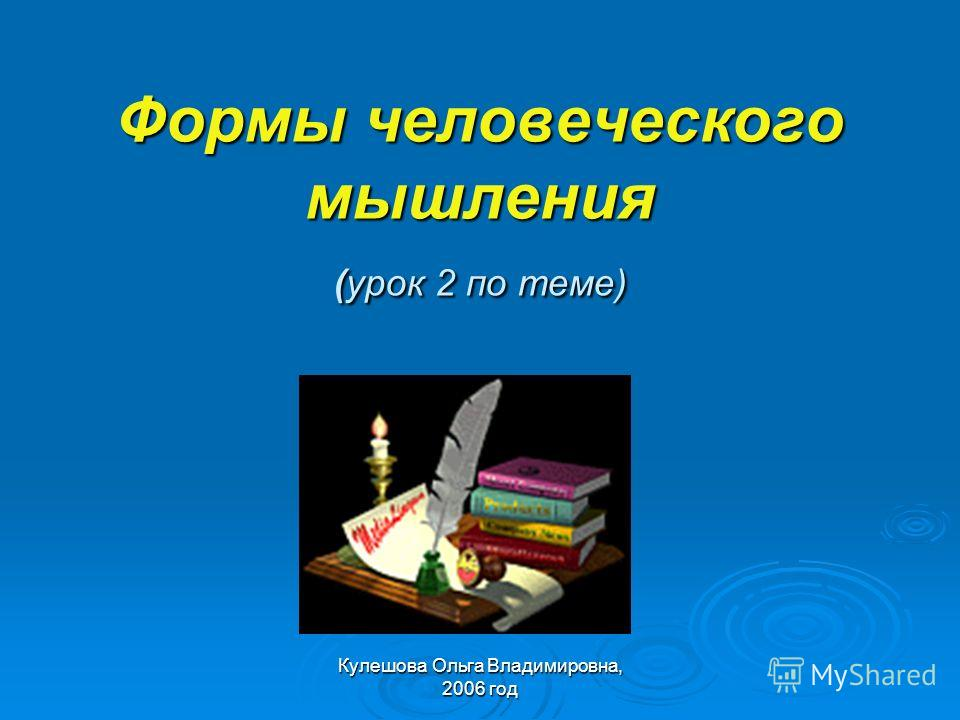 Кулешова Ольга Владимировна, 2006 год Формы человеческого мышления (урок 2 по теме)