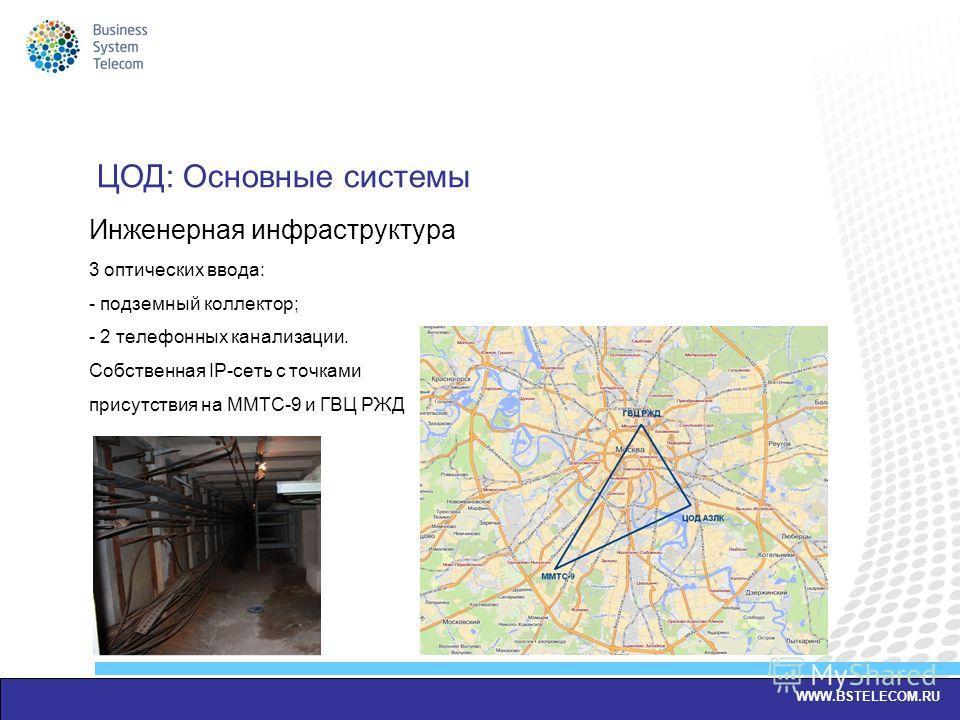 Инженерная инфраструктура 3 оптических ввода: - подземный коллектор; - 2 телефонных канализации. Собственная IP-сеть с точками присутствия на ММТС-9 и ГВЦ РЖД WWW.BSTELECOM.RU ЦОД: Основные системы
