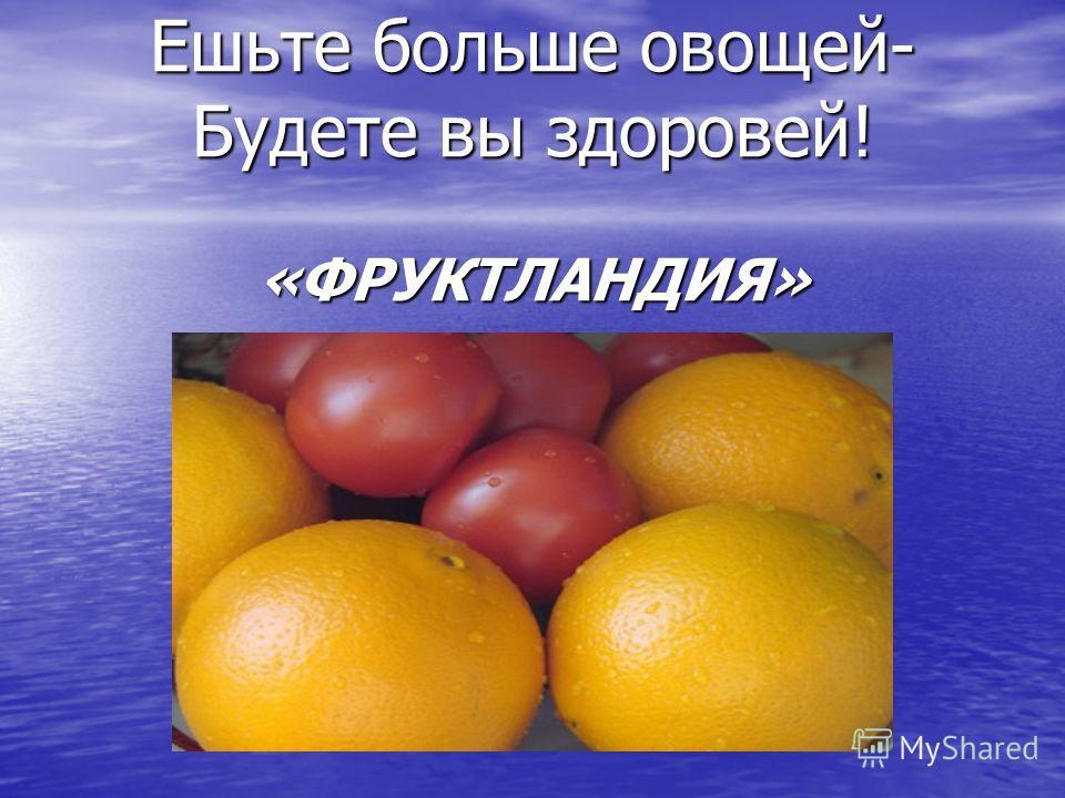 Ешьте больше овощей- Будете вы здоровей! «ФРУКТЛАНДИЯ»