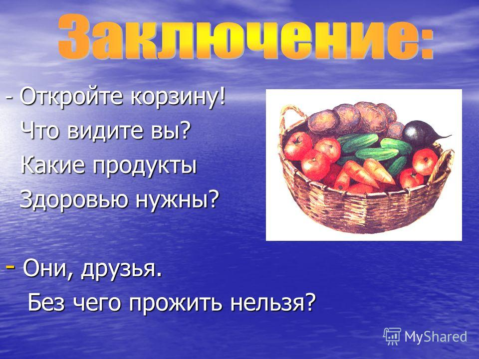 - Откройте корзину! Что видите вы? Что видите вы? Какие продукты Какие продукты Здоровью нужны? Здоровью нужны? - Они, друзья. Без чего прожить нельзя? Без чего прожить нельзя?
