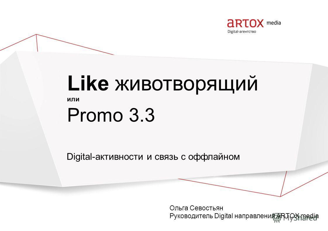 Like животворящий или Promo 3.3 Digital-активности и связь с оффлайном Ольга Севостьян Руководитель Digital направления ARTOX media