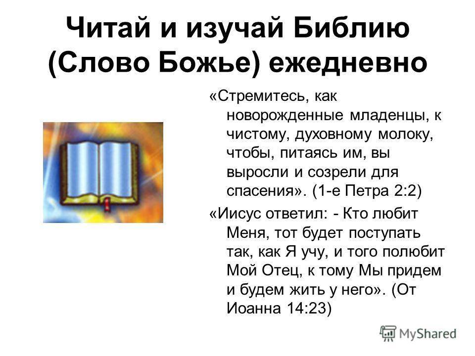 Читай и изучай Библию (Слово Божье) ежедневно «Стремитесь, как новорожденные младенцы, к чистому, духовному молоку, чтобы, питаясь им, вы выросли и созрели для спасения». (1-е Петра 2:2) «Иисус ответил: - Кто любит Меня, тот будет поступать так, как