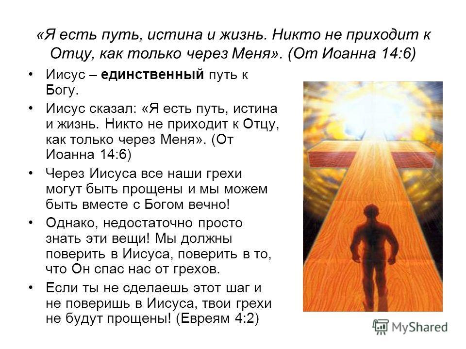«Я есть путь, истина и жизнь. Никто не приходит к Отцу, как только через Меня». (От Иоанна 14:6) Иисус – единственный путь к Богу. Иисус сказал: «Я есть путь, истина и жизнь. Никто не приходит к Отцу, как только через Меня». (От Иоанна 14:6) Через Ии
