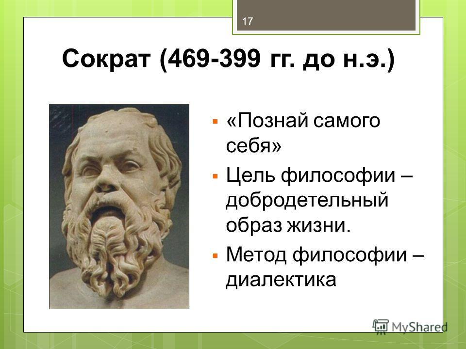Сократ (469-399 гг. до н.э.) «Познай самого себя» Цель философии – добродетельный образ жизни. Метод философии – диалектика 17