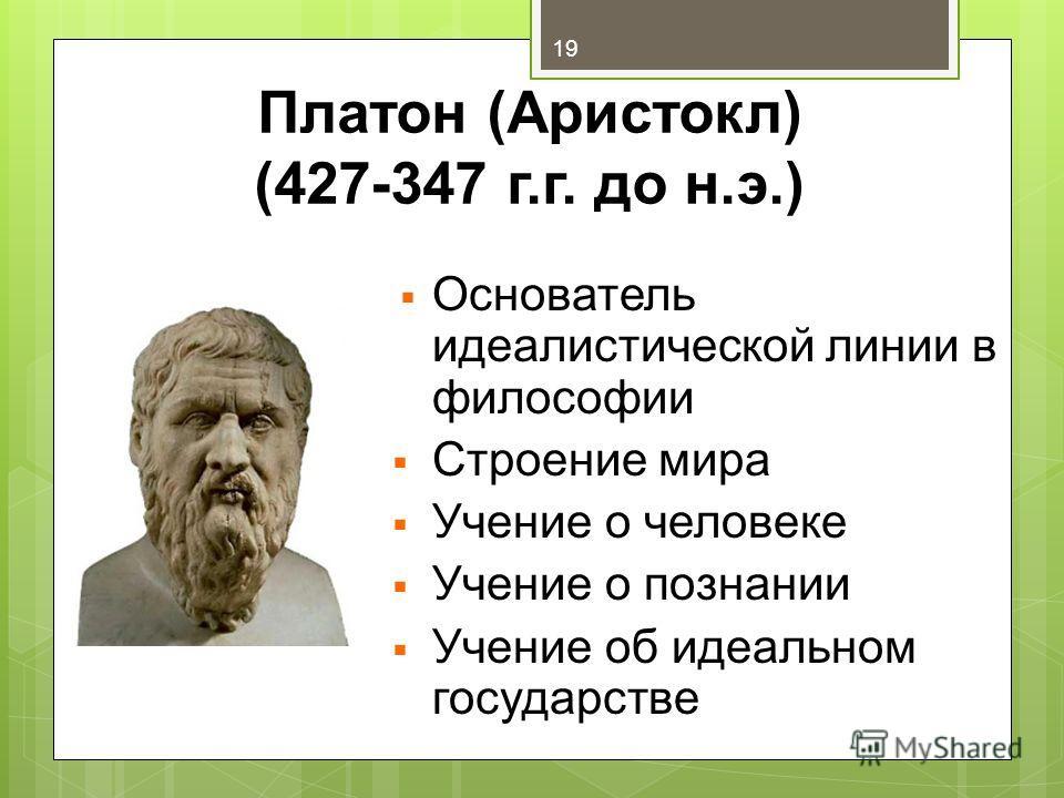 Платон (Аристокл) (427-347 г.г. до н.э.) Основатель идеалистической линии в философии Строение мира Учение о человеке Учение о познании Учение об идеальном государстве 19