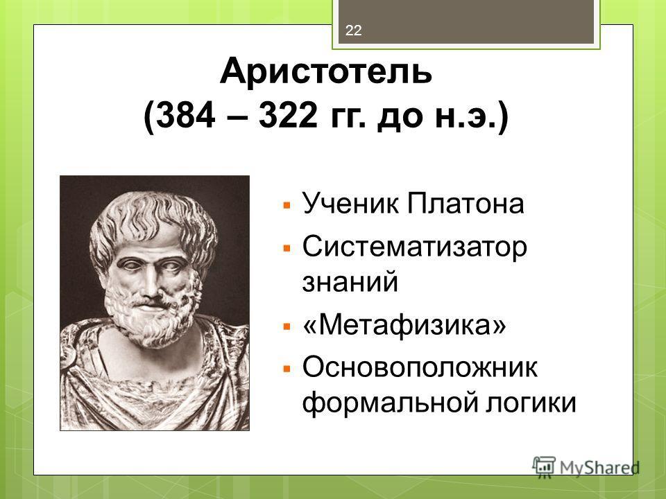 Аристотель (384 – 322 гг. до н.э.) Ученик Платона Систематизатор знаний «Метафизика» Основоположник формальной логики 22
