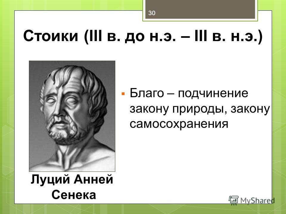 Стоики (III в. до н.э. – III в. н.э.) Благо – подчинение закону природы, закону самосохранения Луций Анней Сенека 30