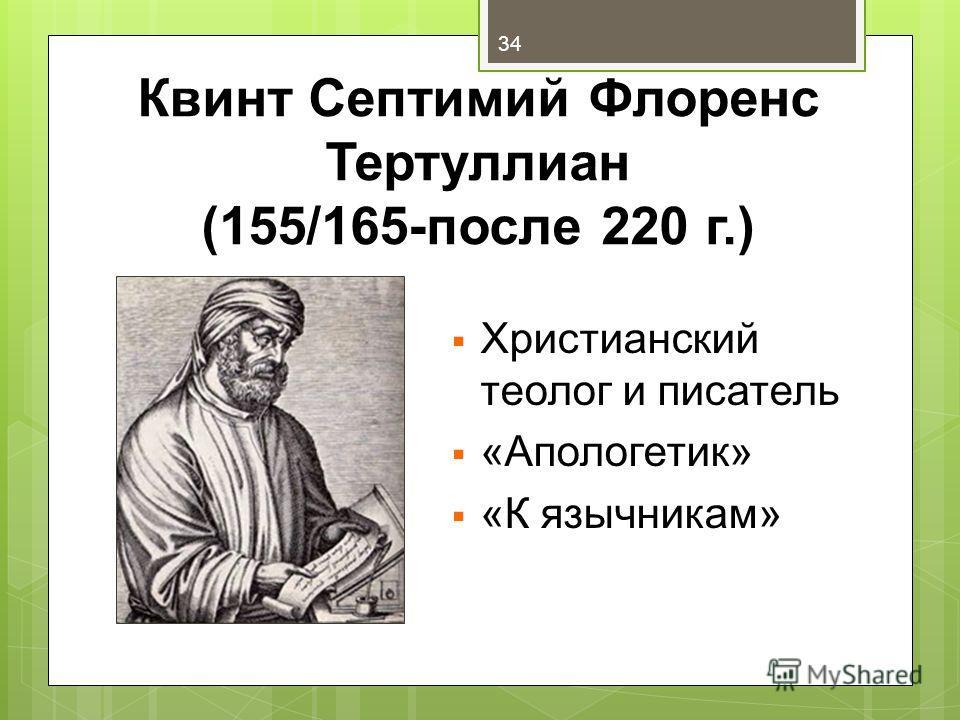 Квинт Септимий Флоренс Тертуллиан (155/165-после 220 г.) Христианский теолог и писатель «Апологетик» «К язычникам» 34
