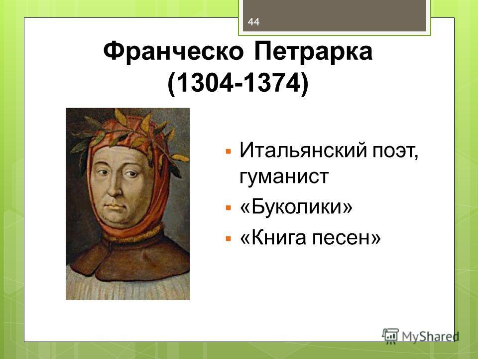 Франческо Петрарка (1304-1374) Итальянский поэт, гуманист «Буколики» «Книга песен» 44