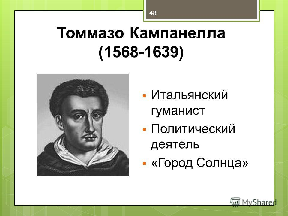 Томмазо Кампанелла (1568-1639) Итальянский гуманист Политический деятель «Город Солнца» 48