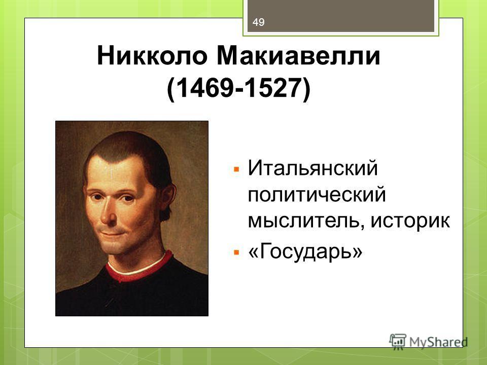 Никколо Макиавелли (1469-1527) Итальянский политический мыслитель, историк «Государь» 49