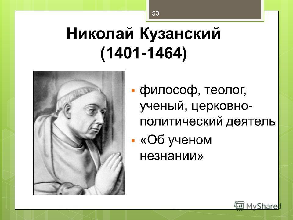 Николай Кузанский (1401-1464) философ, теолог, ученый, церковно- политический деятель «Об ученом незнании» 53