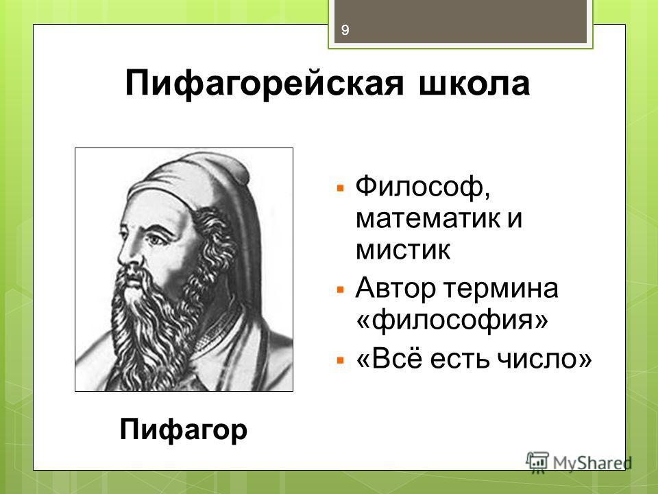 Пифагорейская школа Философ, математик и мистик Автор термина «философия» «Всё есть число» Пифагор 9