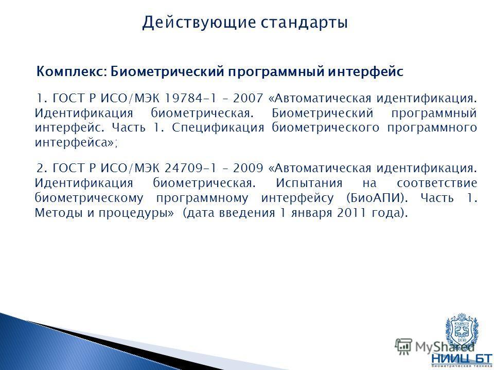 Комплекс: Биометрический программный интерфейс 1. ГОСТ Р ИСО/МЭК 19784-1 – 2007 «Автоматическая идентификация. Идентификация биометрическая. Биометрический программный интерфейс. Часть 1. Спецификация биометрического программного интерфейса»; 2. ГОСТ