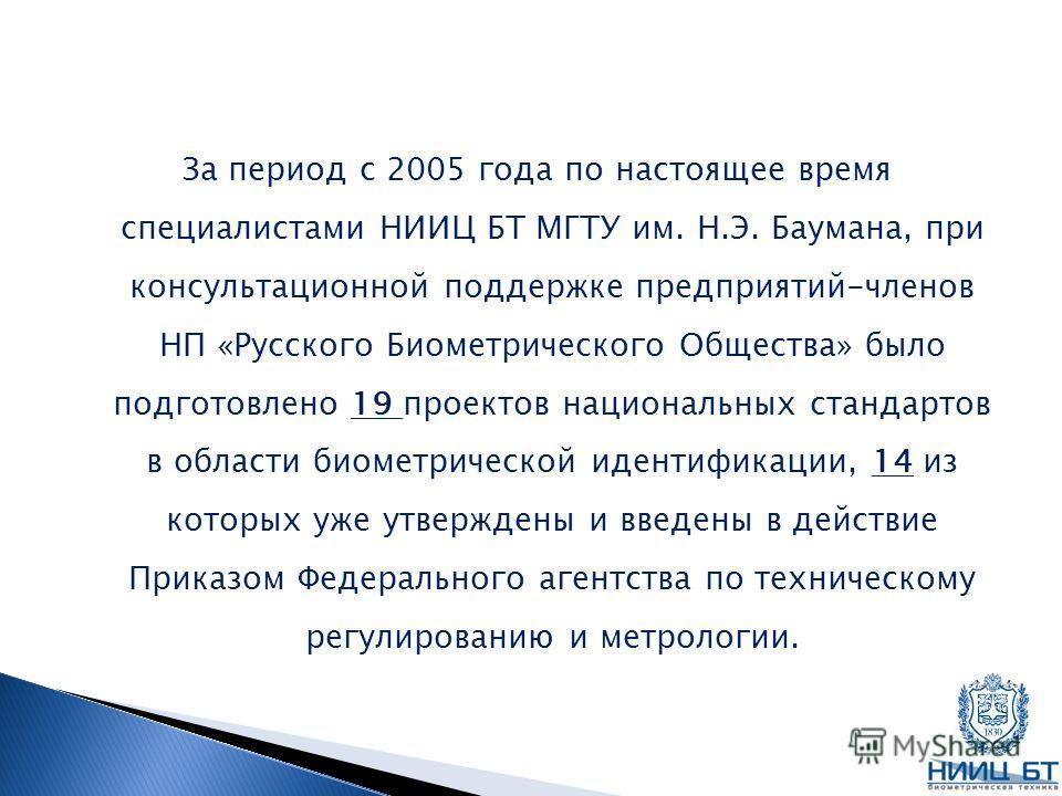 За период с 2005 года по настоящее время специалистами НИИЦ БТ МГТУ им. Н.Э. Баумана, при консультационной поддержке предприятий-членов НП «Русского Биометрического Общества» было подготовлено 19 проектов национальных стандартов в области биометричес