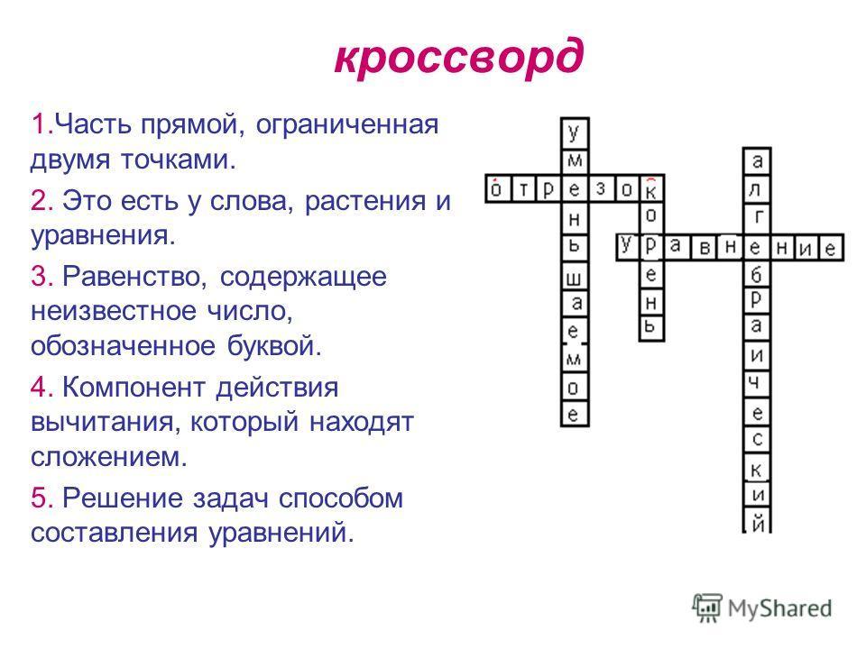 кроссворд 1.Часть прямой, ограниченная двумя точками. 2. Это есть у слова, растения и уравнения. 3. Равенство, содержащее неизвестное число, обозначенное буквой. 4. Компонент действия вычитания, который находят сложением. 5. Решение задач способом со