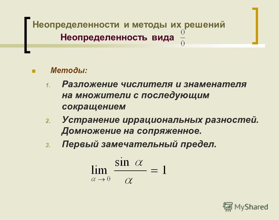 Методы: 1. Разложение числителя и знаменателя на множители с последующим сокращением 2. Устранение иррациональных разностей. Домножение на сопряженное. 3. Первый замечательный предел. Неопределенности и методы их решений Неопределенность вида