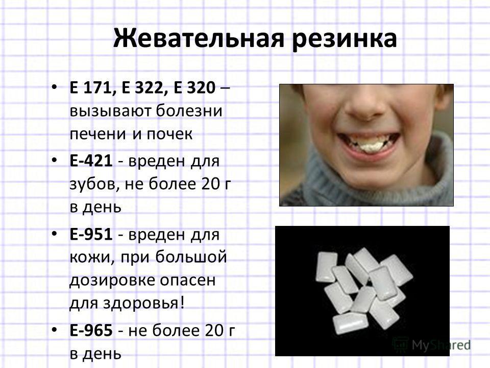 Е 171, Е 322, Е 320 – вызывают болезни печени и почек Е-421 - вреден для зубов, не более 20 г в день Е-951 - вреден для кожи, при большой дозировке опасен для здоровья! Е-965 - не более 20 г в день Жевательная резинка
