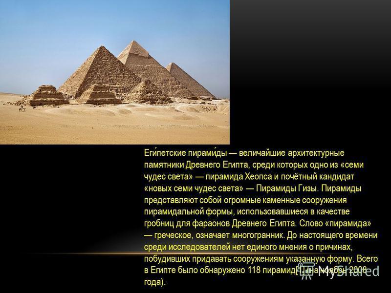 Египетские пирамиды величайшие архитектурные памятники Древнего Египта, среди которых одно из «семи чудес света» пирамида Хеопса и почётный кандидат «новых семи чудес света» Пирамиды Гизы. Пирамиды представляют собой огромные каменные сооружения пира