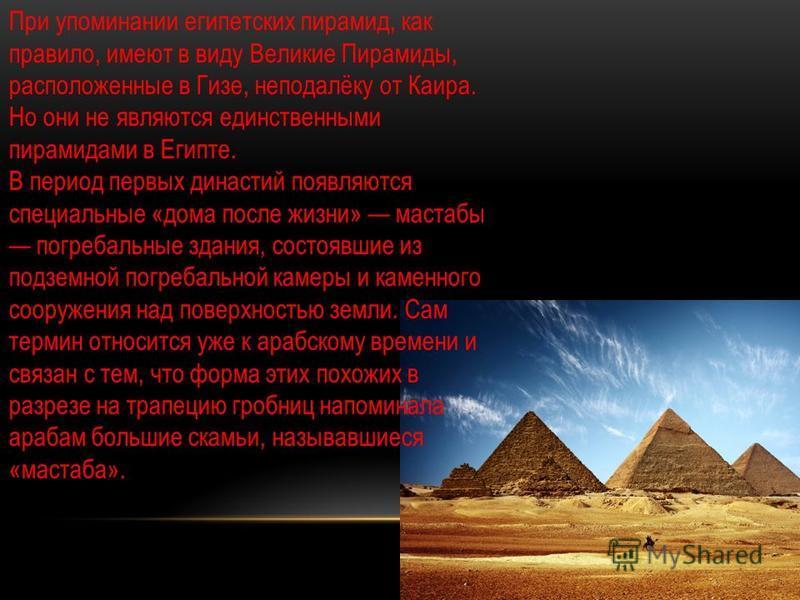 При упоминании египетских пирамид, как правило, имеют в виду Великие Пирамиды, расположенные в Гизе, неподалёку от Каира. Но они не являются единственными пирамидами в Египте. В период первых династий появляются специальные «дома после жизни» мастабы