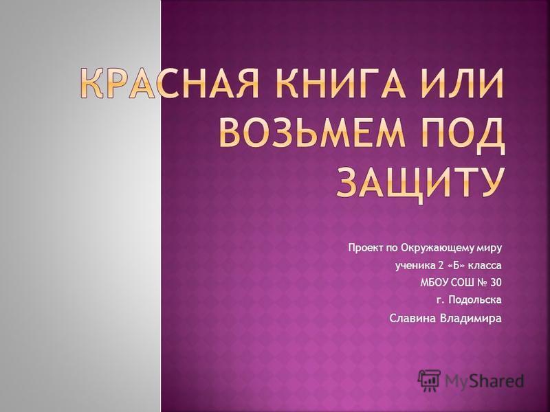 Проект по Окружающему миру ученика 2 «Б» класса МБОУ СОШ 30 г. Подольска Славина Владимира