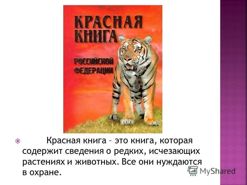 Красная книга – это книга, которая содержит сведения о редких, исчезающих растениях и животных. Все они нуждаются в охране.