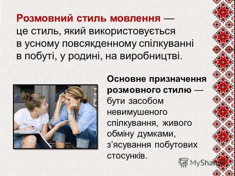 Розмовний стиль мовлення це стиль, який використовується в усному повсякденному спілкуванні в побуті, у родині, на виробництві. Основне призначення розмовного стилю бути засобом невимушеного спілкування, живого обміну думками, зясування побутових сто