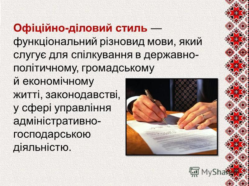Офіційно-діловий стиль функціональний різновид мови, який слугує для спілкування в державно- політичному, громадському й економічному житті, законодавстві, у сфері управління адміністративно- господарською діяльністю.
