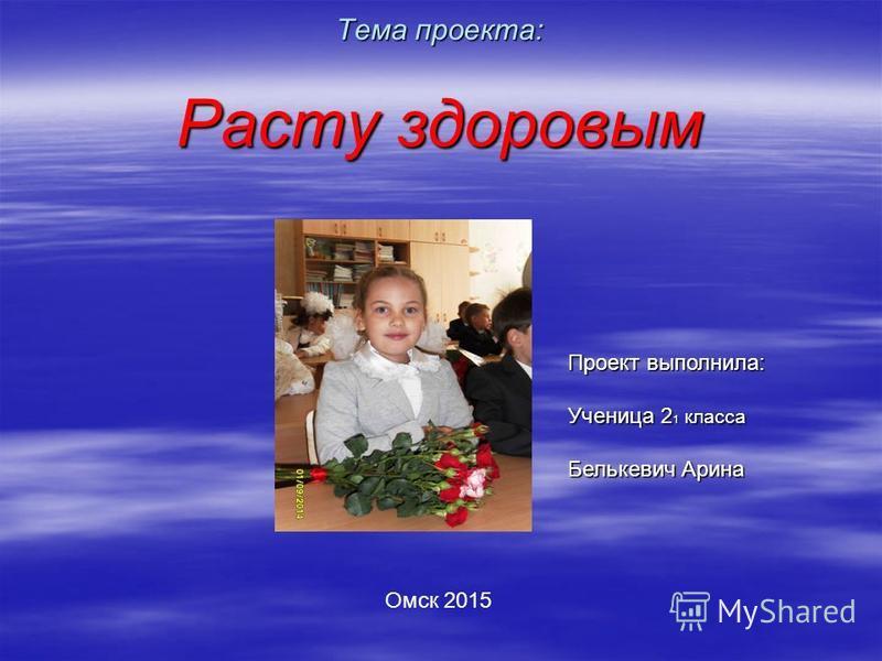 Тема проекта: Расту здоровым Проект выполнила: Ученица 2 1 класса Белькевич Арина Омск 2015