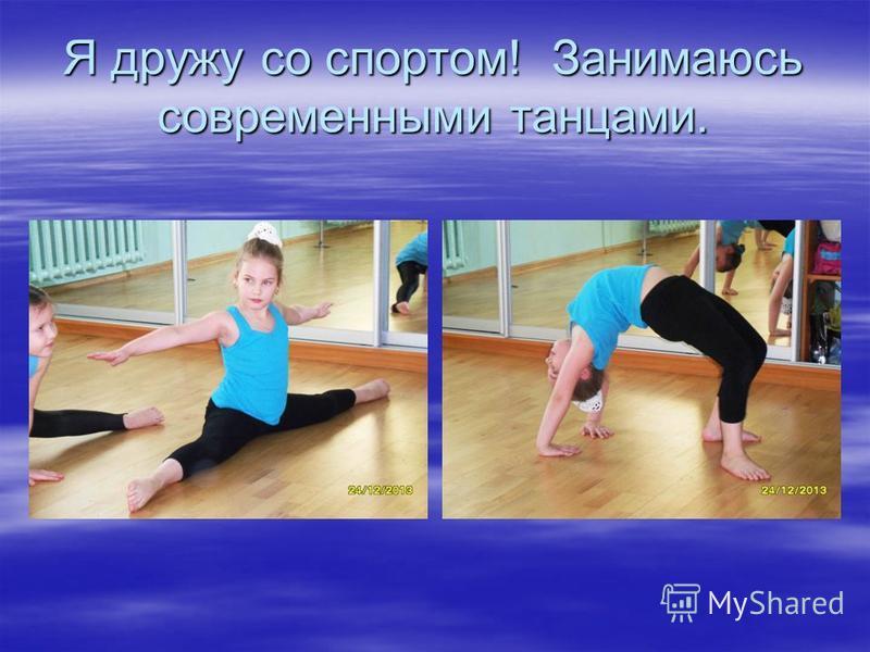 Я дружу со спортом! Занимаюсь современными танцами.
