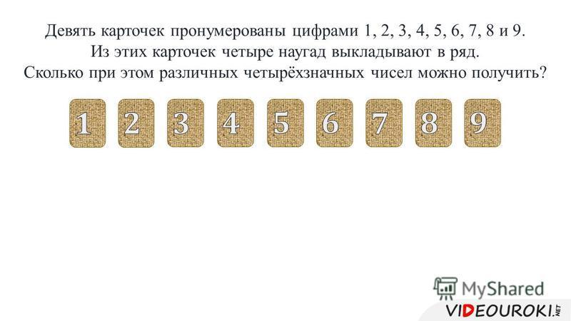 Девять карточек пронумерованы цифрами 1, 2, 3, 4, 5, 6, 7, 8 и 9. Из этих карточек четыре наугад выкладывают в ряд. Сколько при этом различных четырёхзначных чисел можно получить?