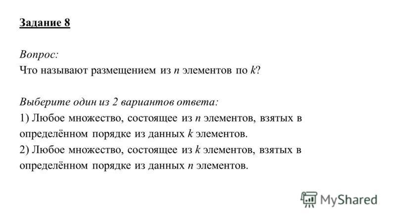 Задание 8 Вопрос: Что называют размещением из n элементов по k? Выберите один из 2 вариантов ответа: 1) Любое множество, состоящее из n элементов, взятых в определённом порядке из данных k элементов. 2) Любое множество, состоящее из k элементов, взят