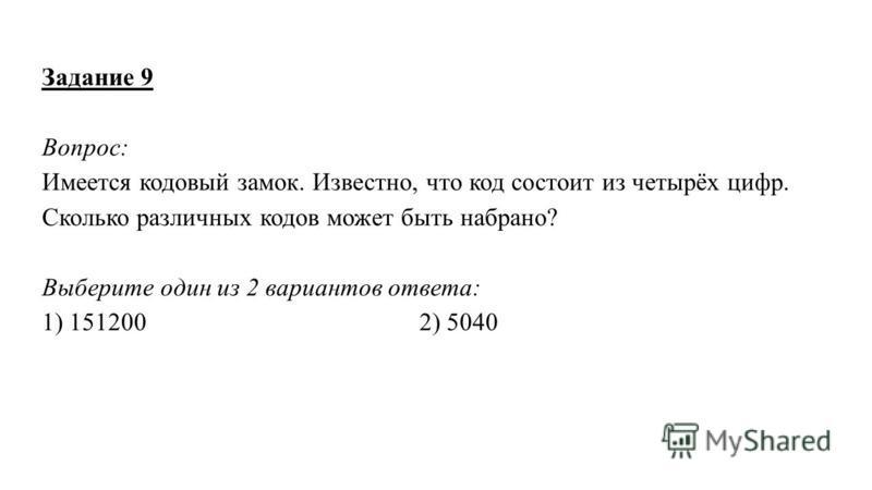 Задание 9 Вопрос: Имеется кодовый замок. Известно, что код состоит из четырёх цифр. Сколько различных кодов может быть набрано? Выберите один из 2 вариантов ответа: 1) 151200 2) 5040