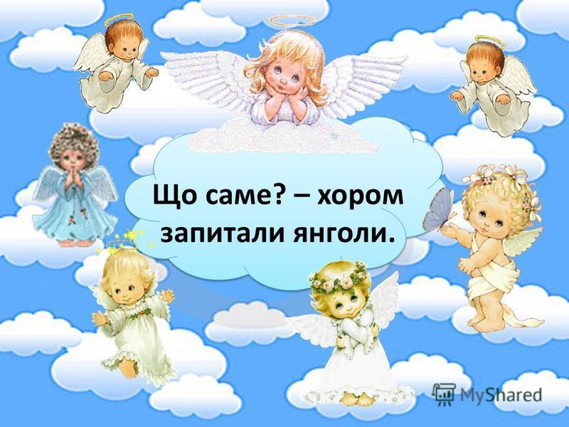 Що саме? – хором запитали янголи.