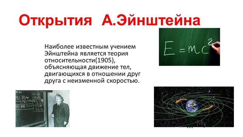 Открытия А.Эйнштейна Наиболее известным учением Эйнштейна является теория относительности(1905), объясняющая движение тел, двигающихся в отношении друг друга с неизменной скоростью.