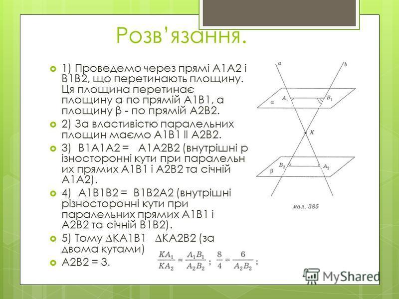 Розвязання. 1) Проведемо через прямі А1А2 і В1В2, що перетинають площину. Ця площина перетинає площину α по прямій А1В1, а площину β - по прямій А2В2. 2) За властивістю паралельних площин маємо А1В1 ll А2В2. 3) В1А1А2 = А1А2В2 (внутрішні р ізносторон