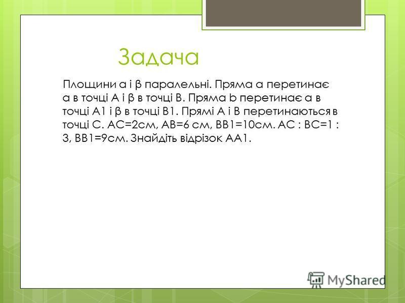 Задача Площини α і β паралельні. Пряма а перетинає α в точці А і β в точці В. Пряма b перетинає α в точці А1 і β в точці В1. Прямі А і В перетинаються в точці С. АС=2см, АВ=6 см, ВВ1=10см. АС : ВС=1 : 3, ВВ1=9см. Знайдіть відрізок АА1.