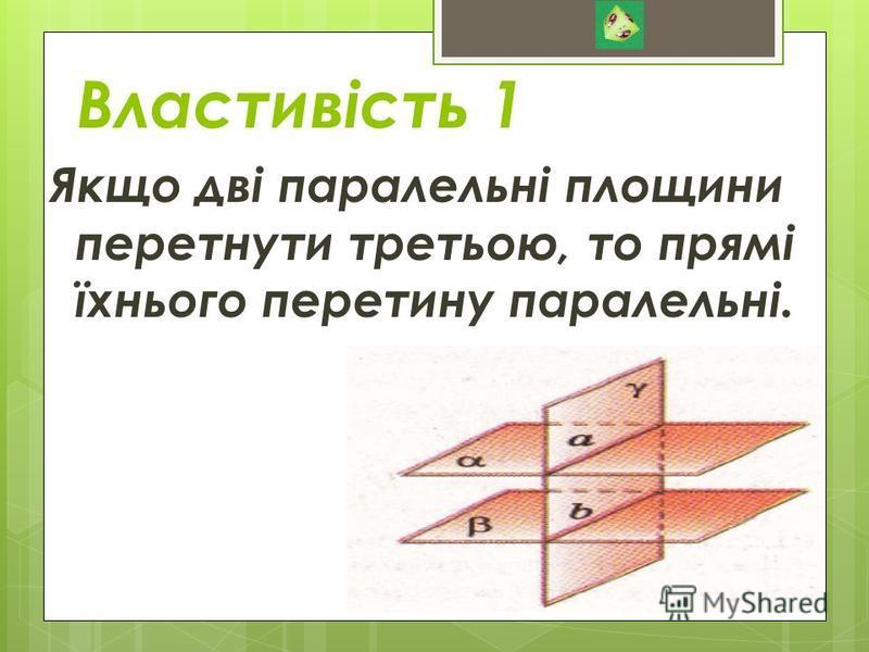 Властивість 1 Якщо дві паралельні площини перетнути третьою, то прямі їхнього перетину паралельні.