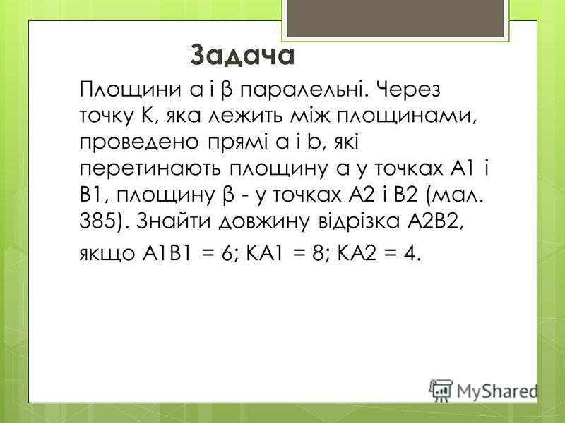 Площини α і β паралельні. Через точку К, яка лежить між площинами, проведено прямі а і b, які перетинають площину α у точках А1 і В1, площину β - у точках А2 і В2 (мал. 385). Знайти довжину відрізка А2В2, якщо А1В1 = 6; КА1 = 8; КА2 = 4. Задача