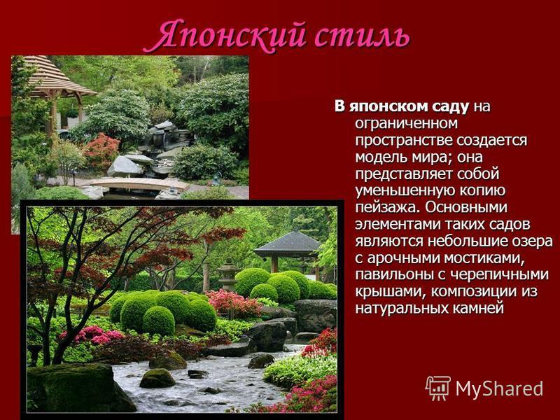 Японский стиль В японском саду на ограниченном пространстве создается модель мира; она представляет собой уменьшенную копию пейзажа. Основными элементами таких садов являются небольшие озера с арочными мостиками, павильоны с черепичными крышами, комп