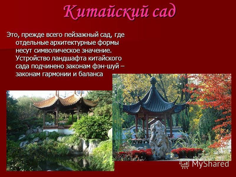 Китайский сад Это, прежде всего пейзажный сад, где отдельные архитектурные формы несут символическое значение. Устройство ландшафта китайского сада подчинено законам фэн-шуй – законам гармонии и баланса
