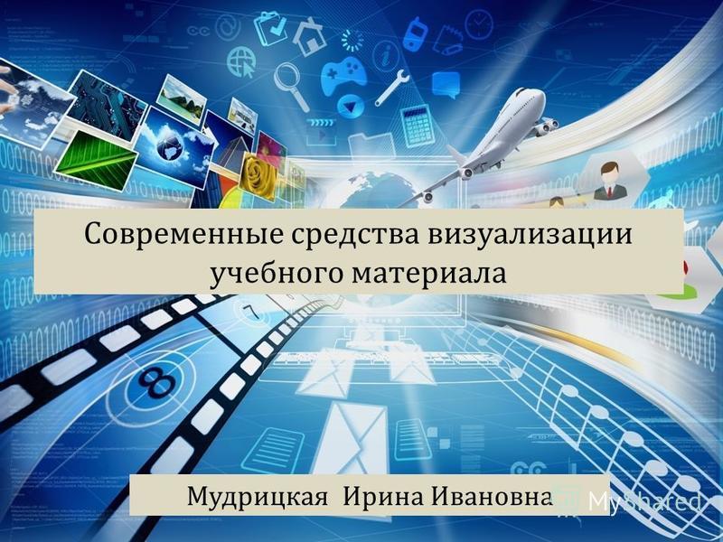 Современные средства визуализации учебного материала Мудрицкая Ирина Ивановна