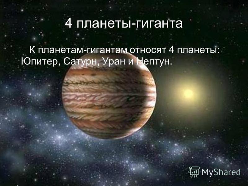 4 планеты-гиганта К планетам-гигантам относят 4 планеты: Юпитер, Сатурн, Уран и Нептун.