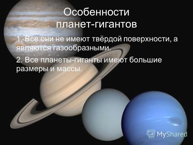 Особенности планет-гигантов 1. Все они не имеют твёрдой поверхности, а являются газообразными. 2. Все планеты-гиганты имеют большие размеры и массы.